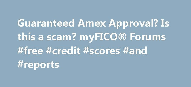 Guaranteed Amex Approval? Is this a scam? myFICO® Forums #free #credit #scores #and #reports http://credit.remmont.com/guaranteed-amex-approval-is-this-a-scam-myfico-forums-free-credit-scores-and-reports/  #guaranteed credit card approval # Website Navigation: I came accross this ad on Craigs List. What do you think? Looks Read More...The post Guaranteed Amex Approval? Is this a scam? myFICO® Forums #free #credit #scores #and #reports appeared first on Credit.