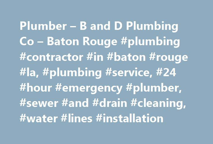 Plumber – B and D Plumbing Co – Baton Rouge #plumbing #contractor #in #baton #rouge #la, #plumbing #service, #24 #hour #emergency #plumber, #sewer #and #drain #cleaning, #water #lines #installation http://new-york.remmont.com/plumber-b-and-d-plumbing-co-baton-rouge-plumbing-contractor-in-baton-rouge-la-plumbing-service-24-hour-emergency-plumber-sewer-and-drain-cleaning-water-lines-installation/  # Affordable Residential Commercial Plumbing B and D Plumbing Company is a trusted provider of…