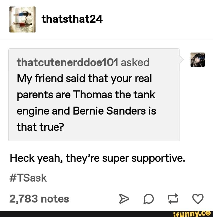 3 Thatcutenerddoe101 Asked My Friend Said That Your Real Parents Are Thomas The Tank Engine And Bernie Sanders Is That True Heck Yeah They Re Super Supporti Real Parents Thomas The Tank