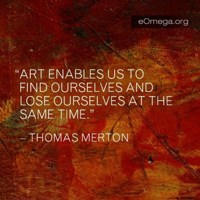 Art enables us to find ourselves and lose ourselves at the same time ~ Thomas Merton
