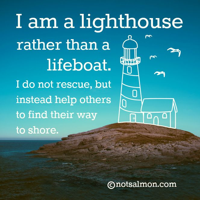 I am a lighthouse rather than a lifeboat. I do not rescue, but instead help others to find their way to shore.