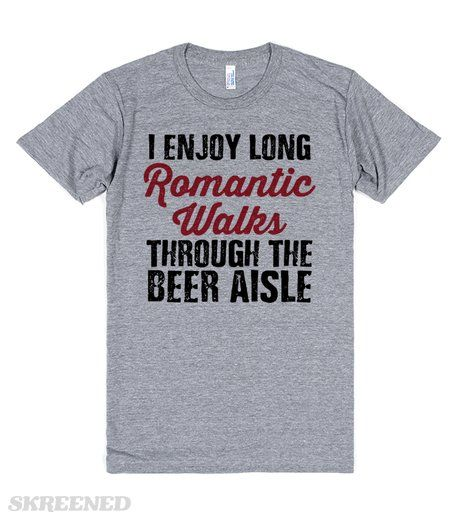 Beer Aisle Walks I enjoy romantic walks through the beer aisle. Show off your love for craft beer with this shirt. This is a great shirt to wear while you're happily shopping for craft beer. This also makes a great gift for your favorite beer lover! Printed on Skreened T-Shirt