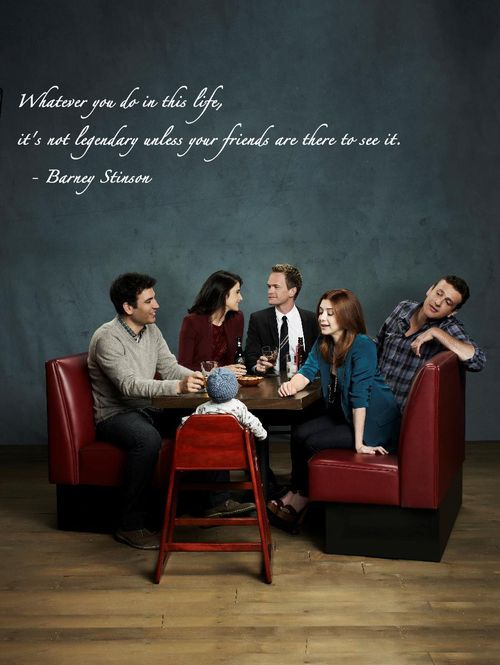 Whatever you do in this life,it's not legendary unless your friends are there to see it.-Barney Stinson HIMYM