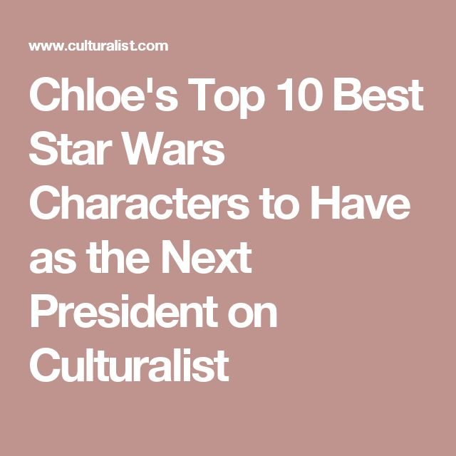 Chloe's Top 10 Best Star Wars Characters to Have as the Next President on Culturalist