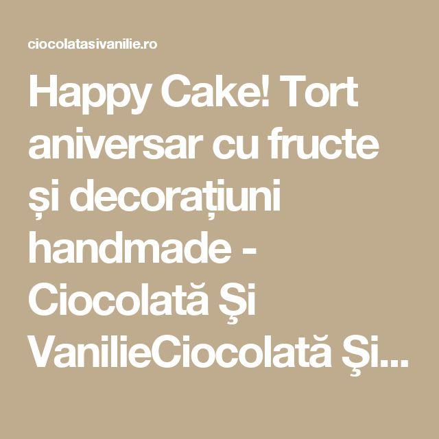 Happy Cake! Tort aniversar cu fructe și decorațiuni handmade - Ciocolată Şi VanilieCiocolată Şi Vanilie