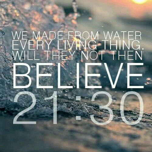 We made from water every living thing. Will they not then BELIEVE. QURAN 21:30