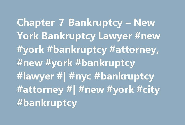 Chapter 7 Bankruptcy – New York Bankruptcy Lawyer #new #york #bankruptcy #attorney, #new #york #bankruptcy #lawyer #| #nyc #bankruptcy #attorney #| #new #york #city #bankruptcy http://botswana.nef2.com/chapter-7-bankruptcy-new-york-bankruptcy-lawyer-new-york-bankruptcy-attorney-new-york-bankruptcy-lawyer-nyc-bankruptcy-attorney-new-york-city-bankruptcy/  # Chapter 7 Bankruptcy Understanding Chapter 7 Bankruptcy Life has a way of unsettling the best laid plans. Sometimes, dealing with…