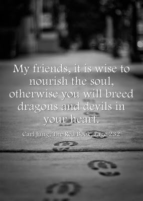 My friends, it is wise to nourish the soul, otherwise you will breed dragons and devils in your heart. ~ Carl Jung, The Red Book, Page 232.
