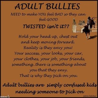 Adult Bullies are even worse, ESP about cyber stalking and bullying. I have a 36 year old bully and it's gone on for awhile and doesn't look like it will stop anytime soon. It is ezr to handle when you're an adult but you still make mistakes and it def still hurts and is stressful to have everything you do, say, wear or look like under constant scrutiny and ridicule.