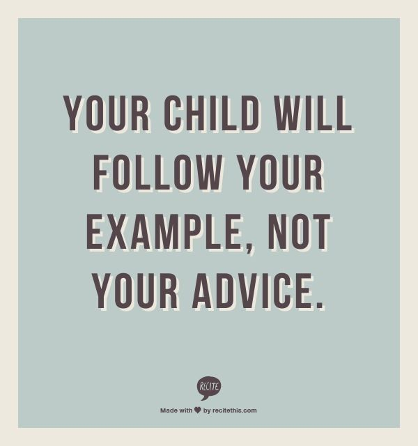 Your child will follow your example.  Not your advice.  Parenting...