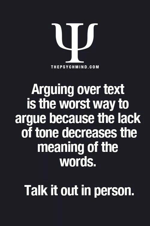 Arguing over text is the worst way to argue because the lack of tone decreases the meaning of the words. Talk in person.