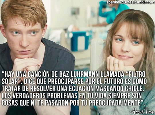 There's a song by Baz Luhrmann called Sunscreen. He says worrying about the future is as effective as trying to solve an algebra equation by chewing bubble gum. The real troubles in your life will always be things that never crossed your worried mind.   #about time#cuestion de tiempo#peliculas