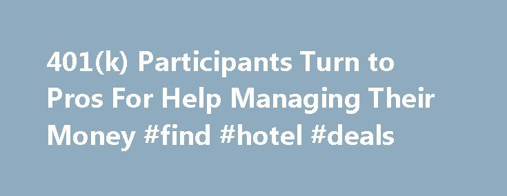 401(k) Participants Turn to Pros For Help Managing Their Money #find #hotel #deals http://travel.remmont.com/401k-participants-turn-to-pros-for-help-managing-their-money-find-hotel-deals/  #cheap flights with car rental # 401(k) Participants Turn to Pros For Help Managing Their Money You're a computer engineer, or a nurse, or a graphic designer. Just keeping current in your own specialty is an effort. So what happens to your 401(k) retirement plan while you're off doing what you do? Does it…