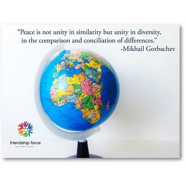 """Peace is not unity in similarity but unity in diversity, in the comparison and conciliation of differences.""  - Mikhail Gorbachev"