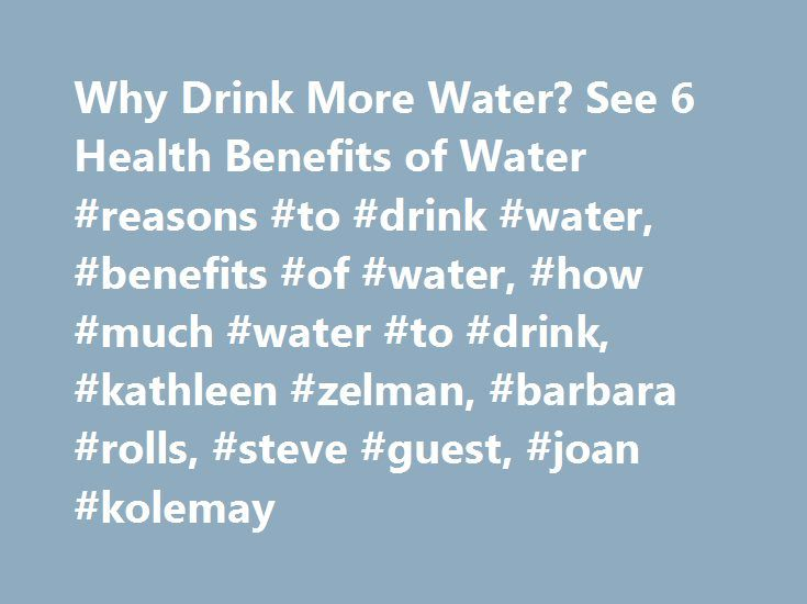 Why Drink More Water? See 6 Health Benefits of Water #reasons #to #drink #water, #benefits #of #water, #how #much #water #to #drink, #kathleen #zelman, #barbara #rolls, #steve #guest, #joan #kolemay http://england.remmont.com/why-drink-more-water-see-6-health-benefits-of-water-reasons-to-drink-water-benefits-of-water-how-much-water-to-drink-kathleen-zelman-barbara-rolls-steve-guest-joan-kolemay/  # 6 Reasons to Drink Water WebMD archives content after 2 years to ensure our readers can easily…