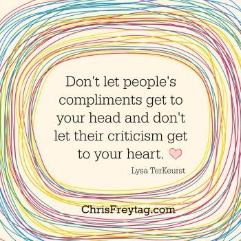 """""""Don't let people's compliments get to your head and don't let their criticism get to your heart"""" -Lysa TerKeurst"""
