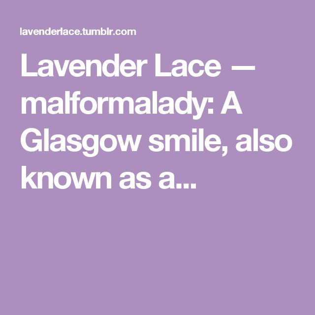Lavender Lace — malformalady:   A Glasgow smile, also known as a...