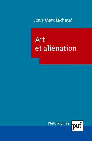 Jean-Marc Lachaud, Art et aliénation, Paris, Presses Universitaires de France, 2012, 174 pages, 12 €.