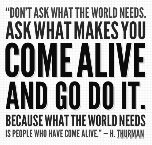 """Do not ask what the world needs. Ask what makes you come alive and go do it. Because what the world needs is people who have come alive."" -- H. Thurman"