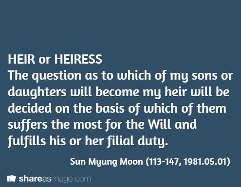 HEIR or HEIRESS The question as to which of my sons or daughters will become my heir will be decided on the basis of which of them suffers the most for the Will and fulfills his or her filial duty.  / Sun Myung Moon (113-147, 1981.05.01)
