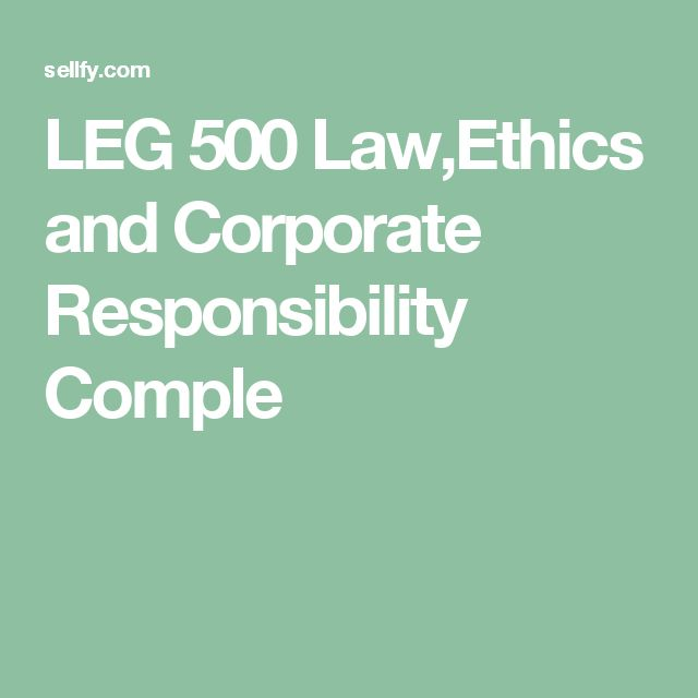LEG 500 Law,Ethics and Corporate Responsibility Comple