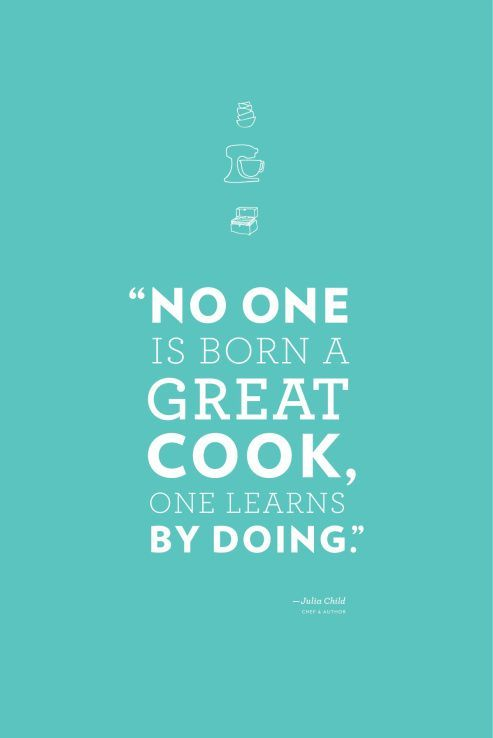 """""""No one is born a great cook, one learns by doing."""""""