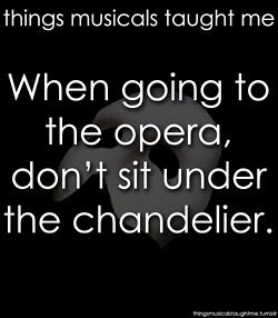 What Musicals Taught Me: Phantom of the Opera... When going to the opera, don't sit under the chandelier. It may be ok and anti-climactic on your 10th birthday on Broadway when it doesn't happen due to technical difficulties, but be careful the next time.
