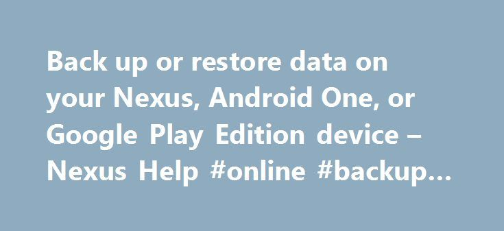 Back up or restore data on your Nexus, Android One, or Google Play Edition device – Nexus Help #online #backup #data http://fiji.remmont.com/back-up-or-restore-data-on-your-nexus-android-one-or-google-play-edition-device-nexus-help-online-backup-data/  # Back up or restore data on your Nexus, Android One, or Google Play Edition device You can back up content, data, and settings from your Android device to your Google Account. You can restore your backed-up information to the original device…