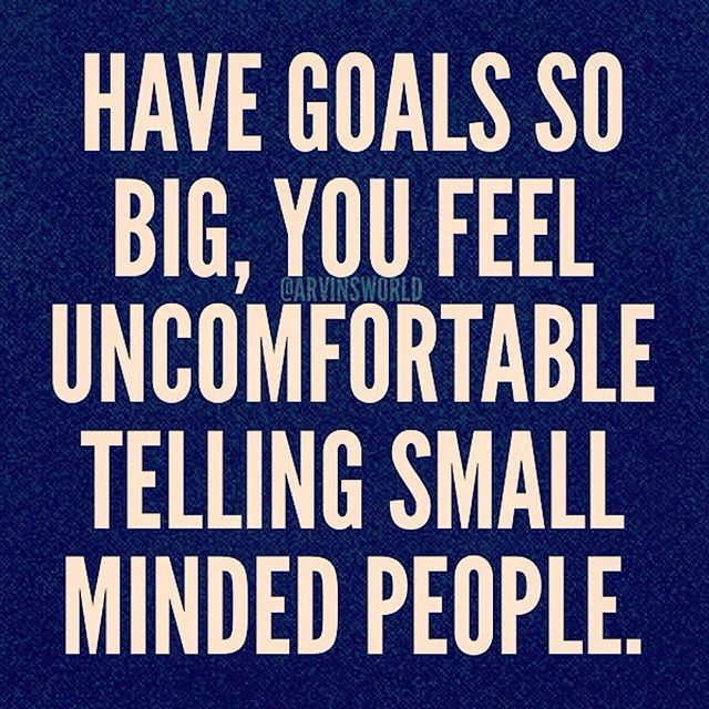 Have goals so big, you feel uncomfortable telling small minded people.