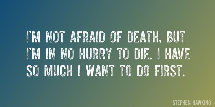 Quote by Stephen Hawking => I'm not afraid of death, but I'm in no hurry to die. I have so much I want to do first.
