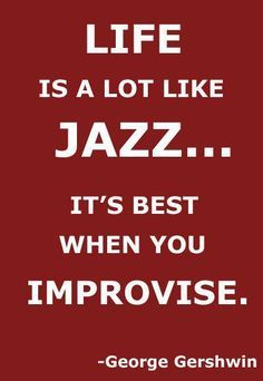 Life is one big improvisation, adaptation and pure reacting with controlling controllable and improvising over uncontrollable, just like smooth sensual jazz that allows through meditation being more self aware..