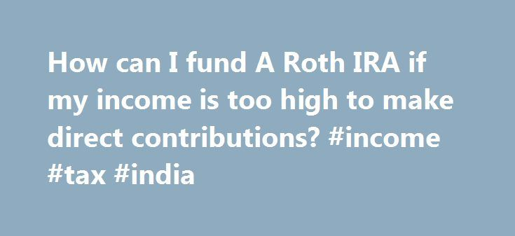 How can I fund A Roth IRA if my income is too high to make direct contributions? #income #tax #india http://incom.remmont.com/how-can-i-fund-a-roth-ira-if-my-income-is-too-high-to-make-direct-contributions-income-tax-india/  #roth ira income limit # How can I fund A Roth IRA if my income is too high to make direct contributions? Loading the player. Although Roth IRAs provide many advantages for lower- and middle-income retirement savers, those with modified adjusted gross incomes (MAGI)…