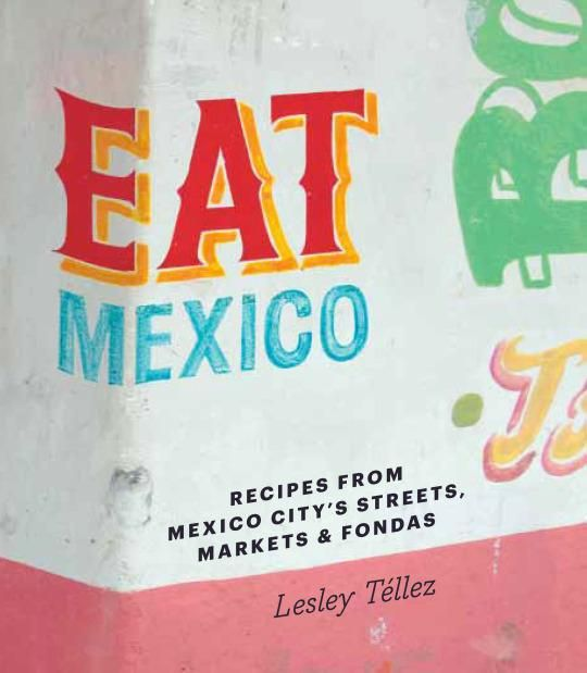 Yahoo Food's Cookbook of the Week is Eat Mexico: Recipes from Mexico City's Streets, Markets & Fondas by Lesley Tellez, author of the widely acclaimed food blog The Mija Chronicles.