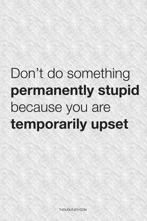 """""""Don't do something permanently stupid because you are temporarily upset."""""""