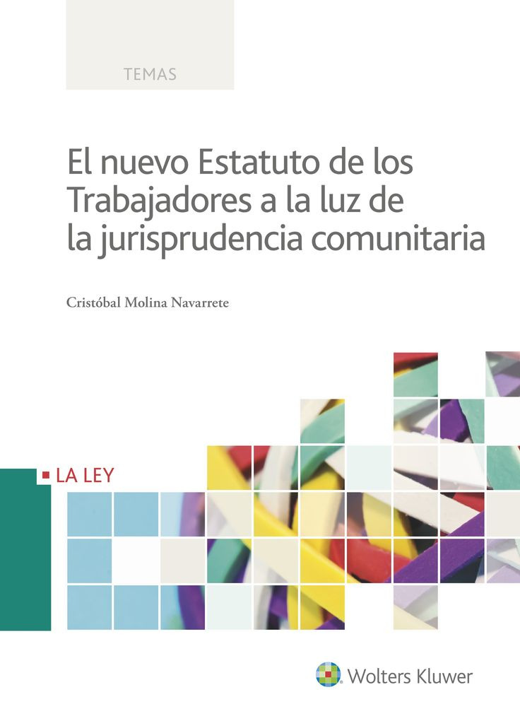El nuevo Estatuto de los Trabajadores a la luz de la jurisprudencia comunitaria / Cristóbal Molina Navarrete. Wolters Kluwer, 2017