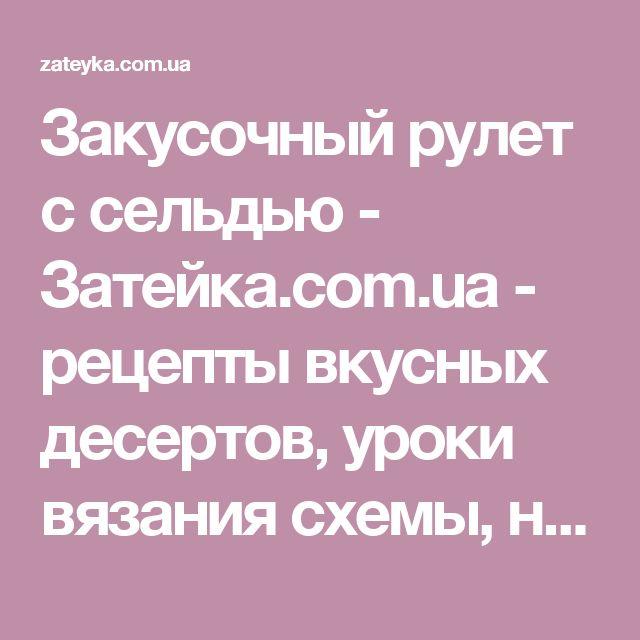 Закусочный рулет с сельдью - Затейка.com.ua - рецепты вкусных десертов, уроки вязания схемы, народное прикладное творчество