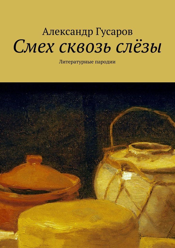 Смех сквозь слёзы - Александр Гусаров — Ridero