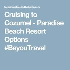 Cruising to Cozumel - Paradise Beach Resort Options #BayouTravel