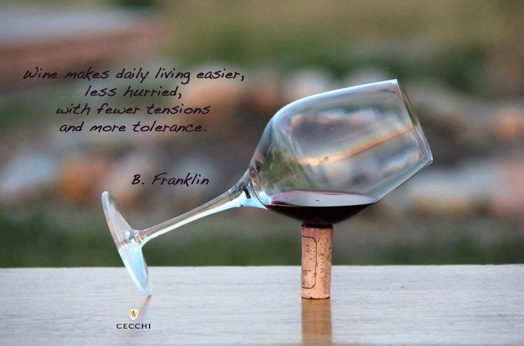 Wine makes daily living easier, less hurried, with fewer tensions and more tolerance. // Benjamin Franklin