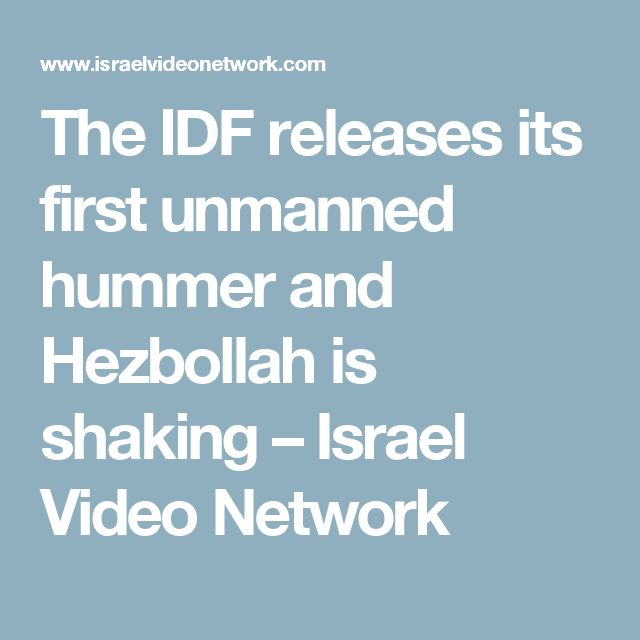 The IDF releases its first unmanned hummer and Hezbollah is shaking – Israel Video Network