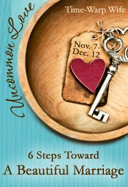 Step 2 in the Uncommon Love Series - A six step series toward a beautiful marriage. | Time-Warp Wife