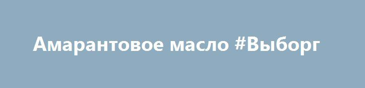 Амарантовое масло #Выборг http://www.pogruzimvse.ru/doska157/?adv_id=389 Уникальность амарантового масла производства компании Русская Олива объясняется высоким 6% содержанием сквалена. Сквален является мощный антиоксидантом, нормализует уровень холестерина в крови, защищает клетки организма от токсинов, обладает регенеративным эффектом, имеет выраженное иммуномодулирующее действие.  Также в наличии семена, мука амаранта и продукты на амарантовой муке.  Магазин Стевия Санкт-Петербург…