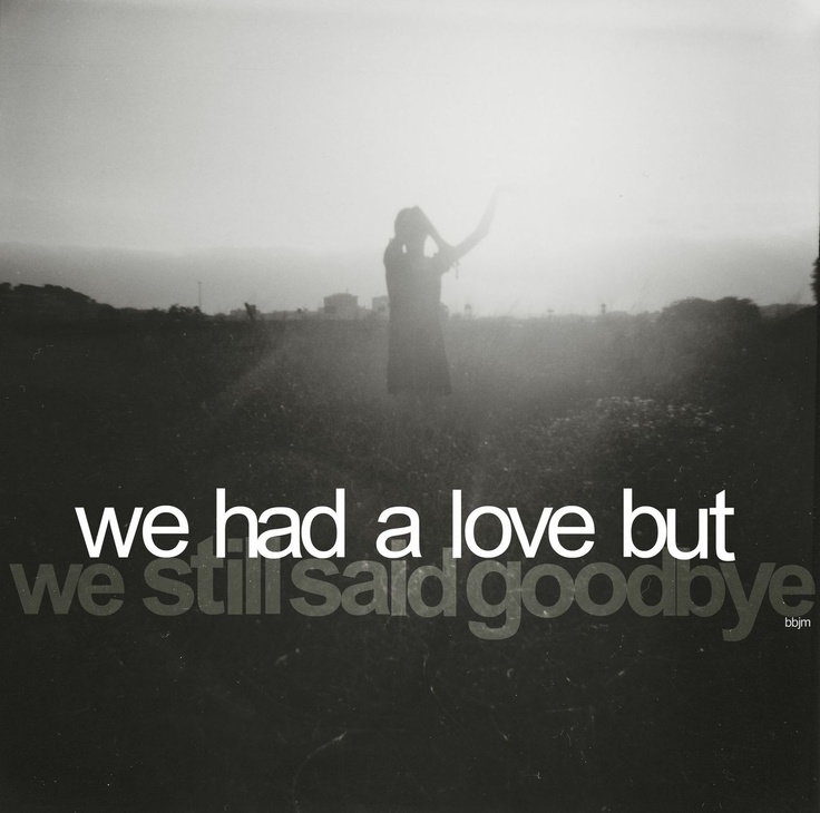 My love with you is now over, but just remember that we had something that most people don't get everyday!