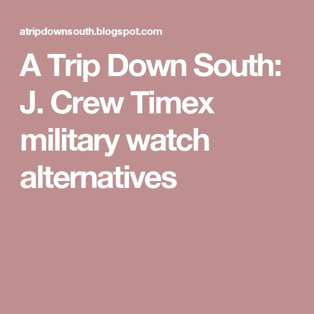A Trip Down South: J. Crew Timex military watch alternatives