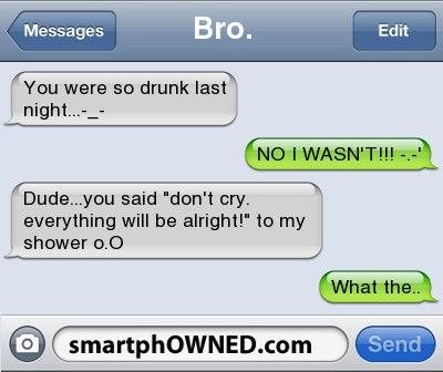 Bro.you were so drunk last night...-_- | NO I WASN'T!!! -.-' | dude...you said 'don't cry. everything will be alright!' to my shower o.O | what the..