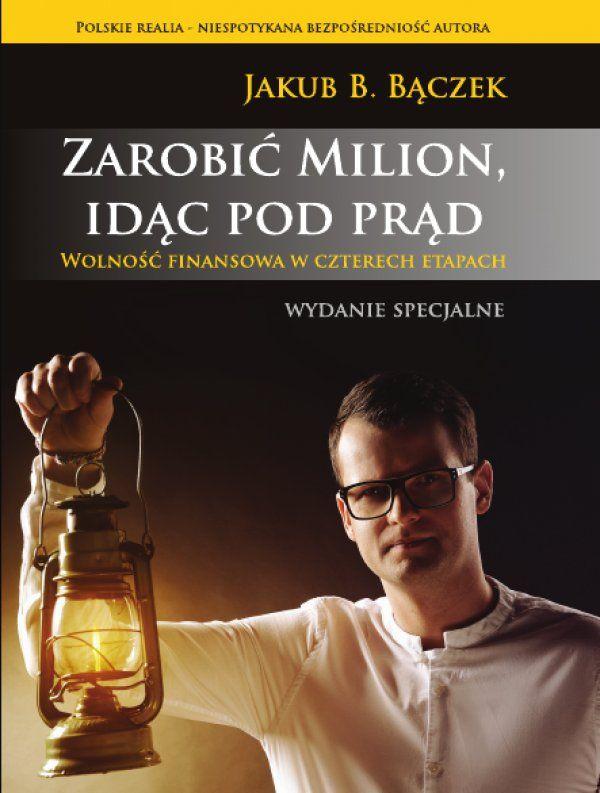 Zarobić Milion, idąc pod prąd / Jakub B. Bączek   Na powstanie tej książki czekało w Polsce wielu ludzi.  W niezwykle, jak na literaturę tego typu, bezpośredni sposób, Jakub B. Bączek pisze o budowaniu firmy od zera, bez mentorów i dofinansowań, w polskich warunkach.