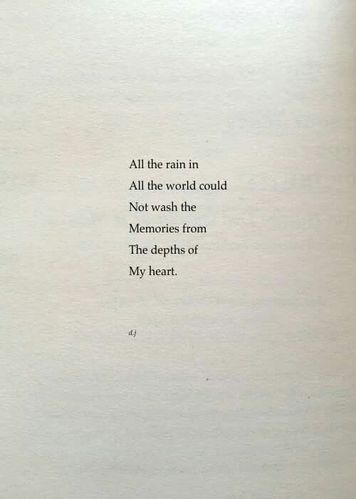All the rain in | All the world could | Not wash the | Memories from | The depths of | My heart. - David Jones Poetry