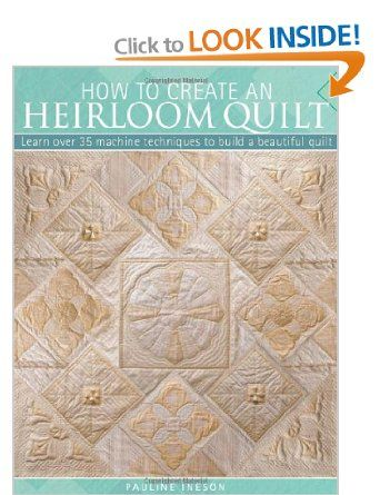 How to Create an Heirloom Quilt: Learn Over 30 Machine Techniques to Build a Beautiful Quilt. Pauline Ineson