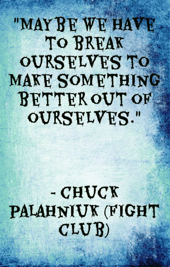 fight club quotesMay be we have to break ourselves to make something better out of ourselves.