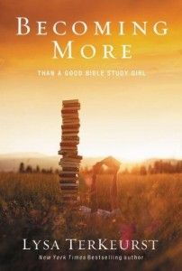 """Becoming More Than A Good Bible Study Girl"" by Lysa TerKeurst 